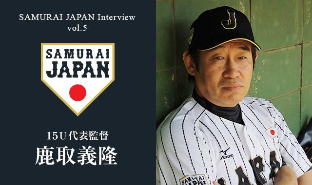 侍ジャパンインタビューVol.5 鹿取義隆15U代表監督インタビュー