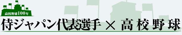 高校野球100年 侍ジャパン選手×高校野球