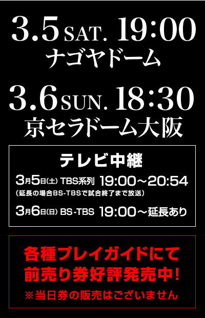 Advance ticket favorable reception is now on sale at various ticket agencies which there is Sunday, March 6 BS-TBS19:00 - extension in for Subsidiaries of TBS from 19:00 to 20:54 on Kyocera Dome Osaka, TV broadcast Saturday, March 5 at 18:30 on Nagoya Dome, Sunday, March 6 at 19:00 on Saturday, March 5, 2016! ※There is not sale of At the door